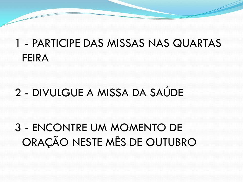 1 - PARTICIPE DAS MISSAS NAS QUARTAS FEIRA 2 - DIVULGUE A MISSA DA SAÚDE 3 - ENCONTRE UM MOMENTO DE ORAÇÃO NESTE MÊS DE OUTUBRO