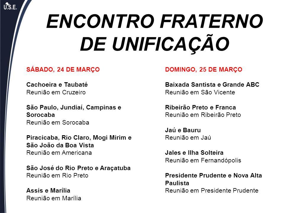 ENCONTRO FRATERNO DE UNIFICAÇÃO SÁBADO, 24 DE MARÇO Cachoeira e Taubaté Reunião em Cruzeiro São Paulo, Jundiaí, Campinas e Sorocaba Reunião em Sorocab