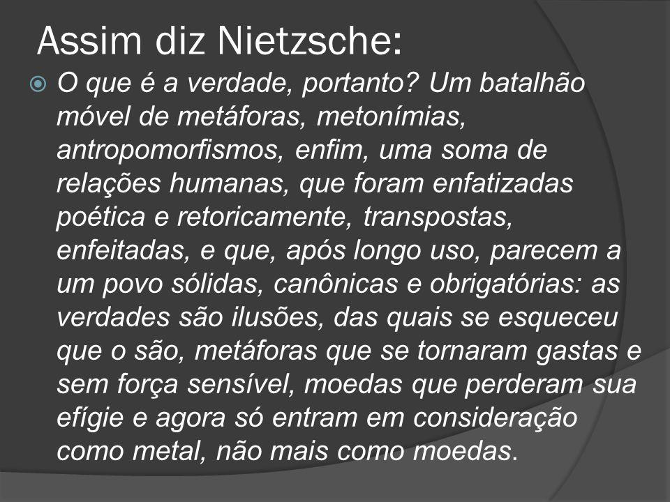 Assim diz Nietzsche:  O que é a verdade, portanto? Um batalhão móvel de metáforas, metonímias, antropomorfismos, enfim, uma soma de relações humanas,