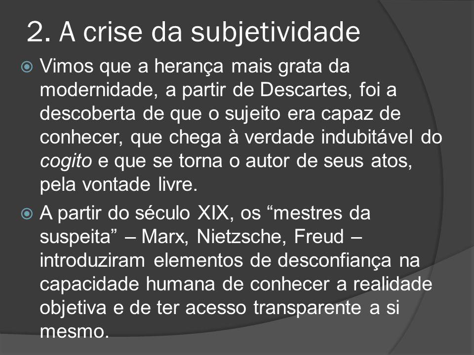 2. A crise da subjetividade  Vimos que a herança mais grata da modernidade, a partir de Descartes, foi a descoberta de que o sujeito era capaz de con
