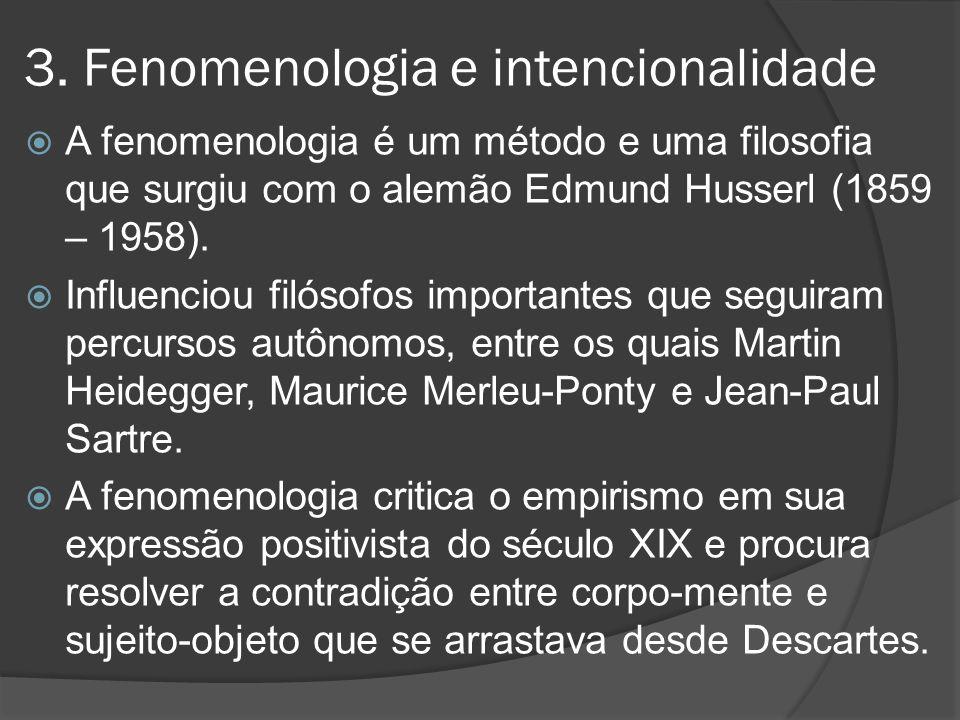 3. Fenomenologia e intencionalidade  A fenomenologia é um método e uma filosofia que surgiu com o alemão Edmund Husserl (1859 – 1958).  Influenciou