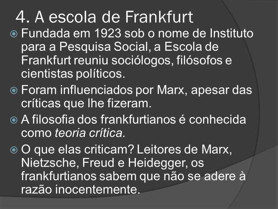 4. A escola de Frankfurt  Fundada em 1923 sob o nome de Instituto para a Pesquisa Social, a Escola de Frankfurt reuniu sociólogos, filósofos e cienti