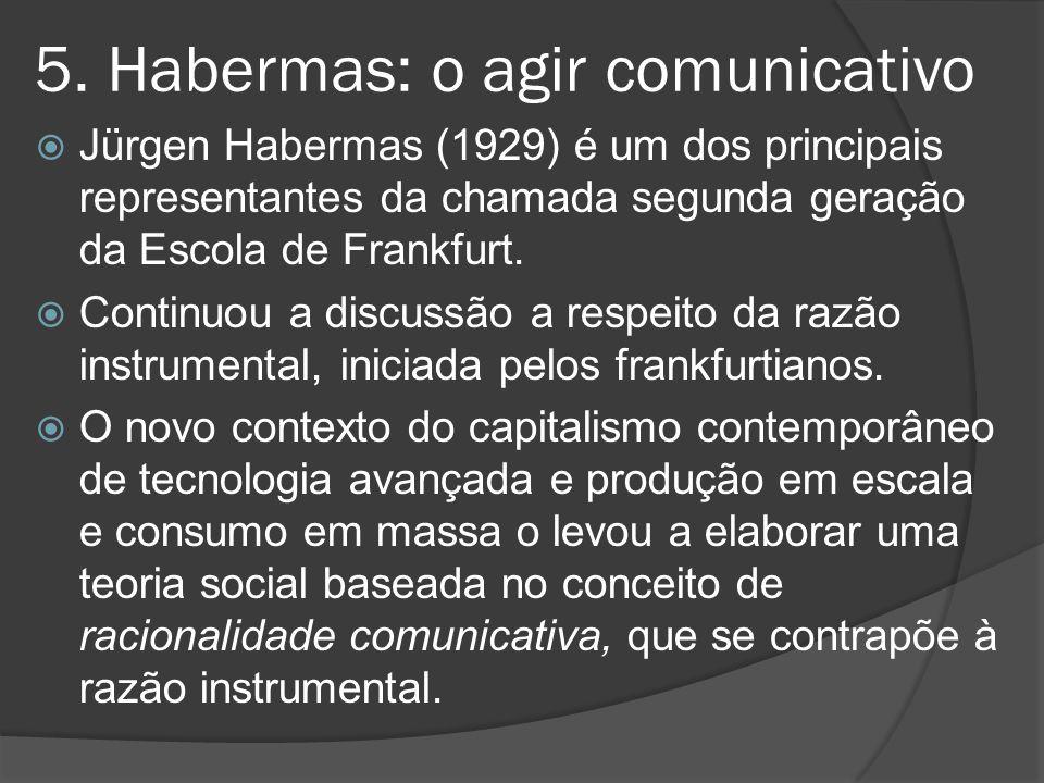 5. Habermas: o agir comunicativo  Jürgen Habermas (1929) é um dos principais representantes da chamada segunda geração da Escola de Frankfurt.  Cont