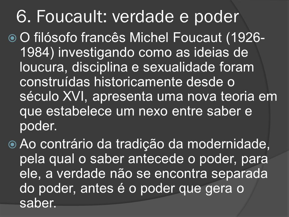 6. Foucault: verdade e poder  O filósofo francês Michel Foucaut (1926- 1984) investigando como as ideias de loucura, disciplina e sexualidade foram c