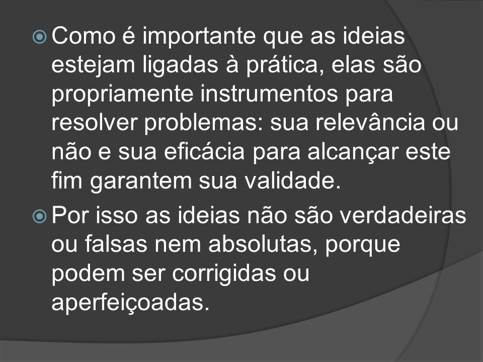  Como é importante que as ideias estejam ligadas à prática, elas são propriamente instrumentos para resolver problemas: sua relevância ou não e sua e