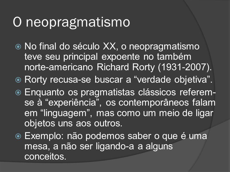 O neopragmatismo  No final do século XX, o neopragmatismo teve seu principal expoente no também norte-americano Richard Rorty (1931-2007).  Rorty re