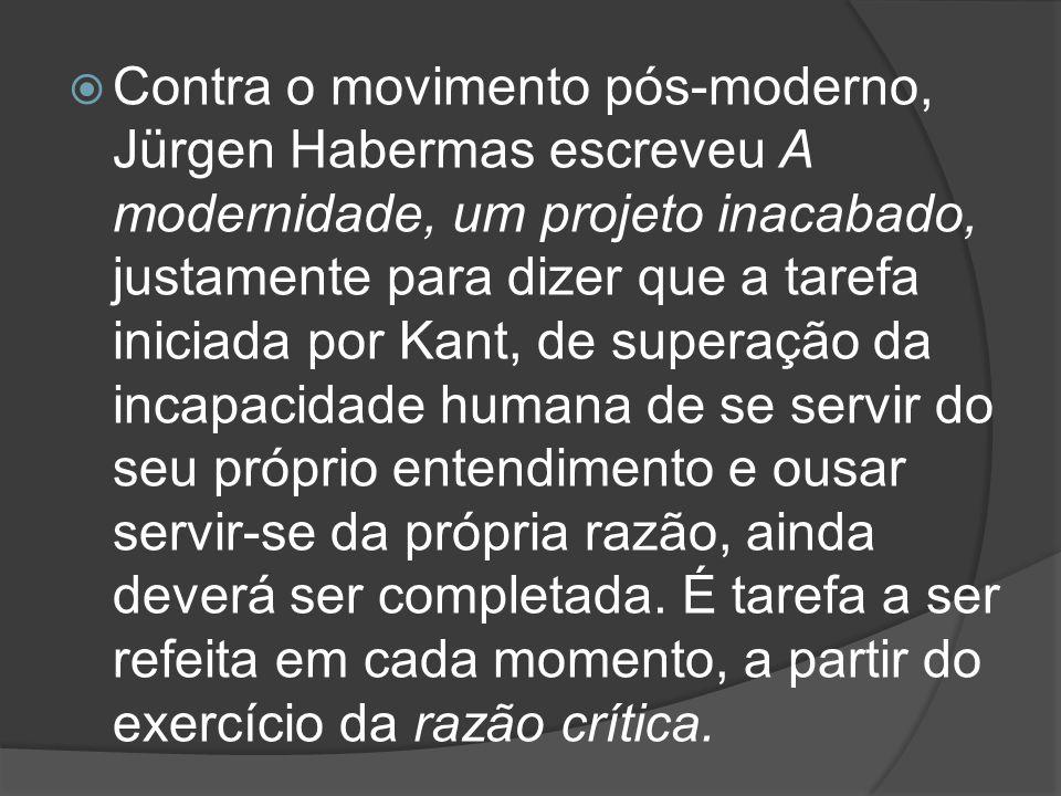  Contra o movimento pós-moderno, Jürgen Habermas escreveu A modernidade, um projeto inacabado, justamente para dizer que a tarefa iniciada por Kant,
