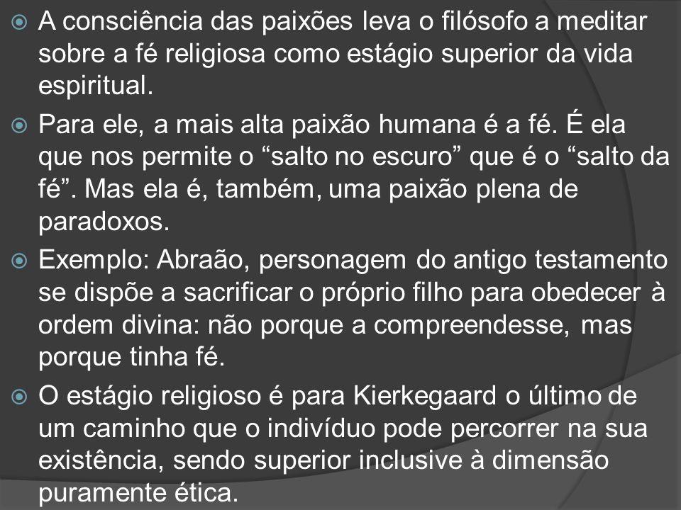 A consciência das paixões leva o filósofo a meditar sobre a fé religiosa como estágio superior da vida espiritual.  Para ele, a mais alta paixão hu