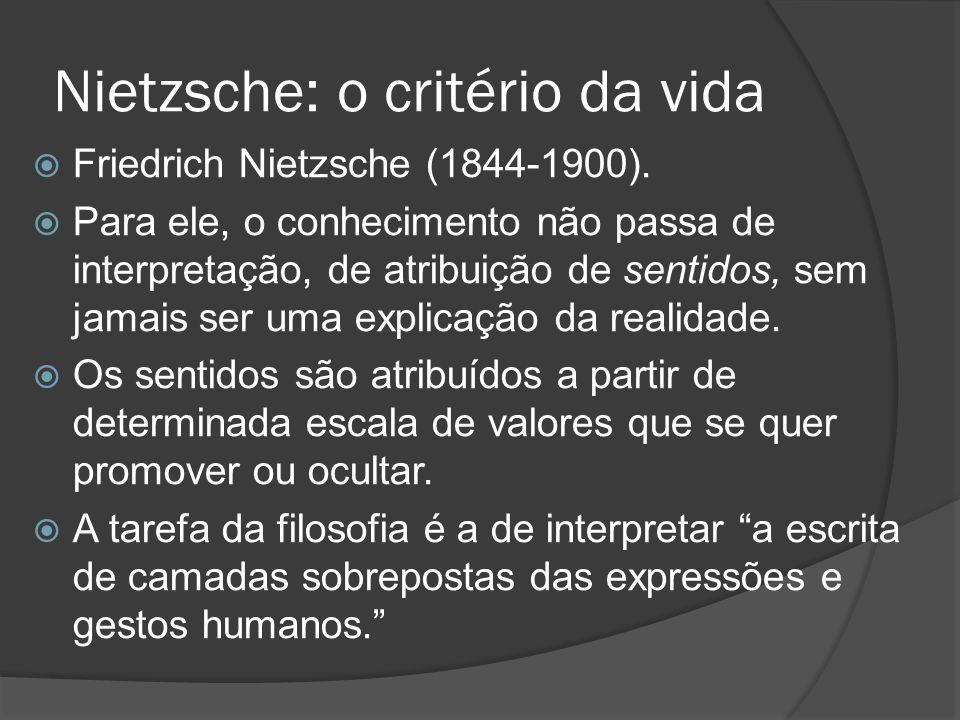 Nietzsche: o critério da vida  Friedrich Nietzsche (1844-1900).  Para ele, o conhecimento não passa de interpretação, de atribuição de sentidos, sem