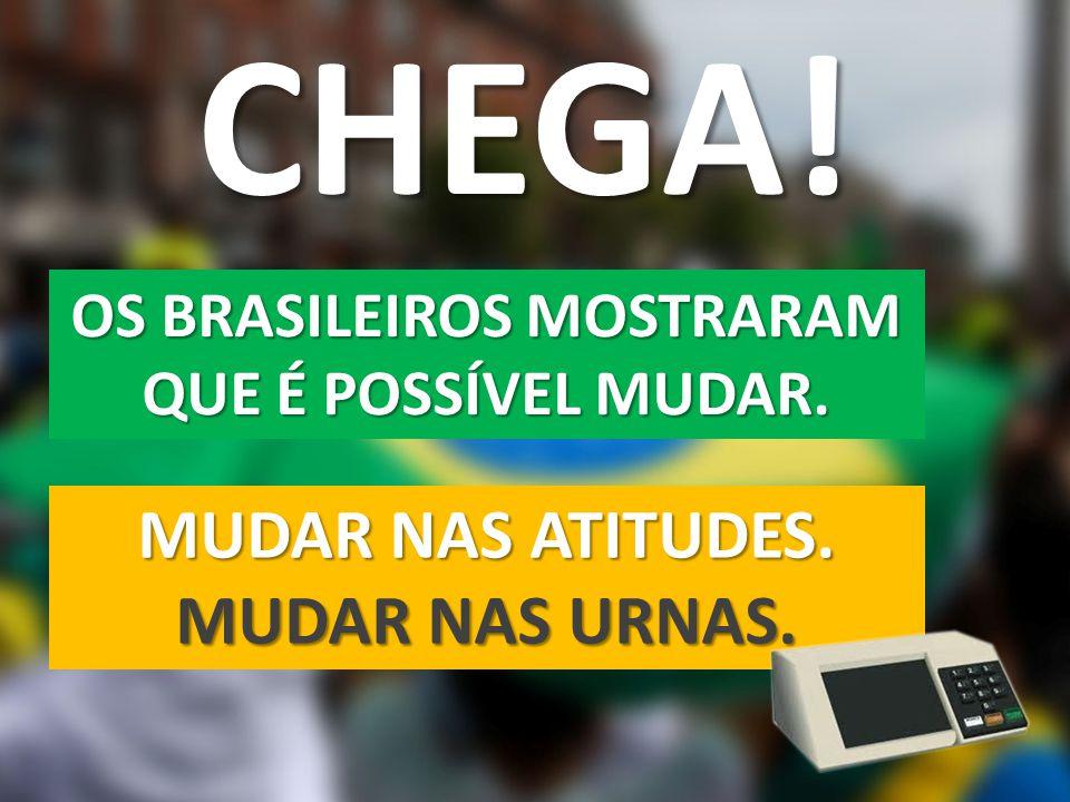 CHEGA! OS BRASILEIROS MOSTRARAM QUE É POSSÍVEL MUDAR. MUDAR NAS ATITUDES. MUDAR NAS URNAS.