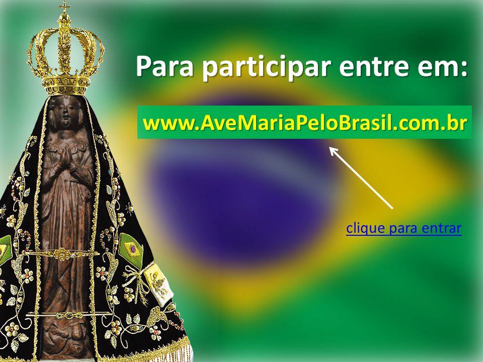 Para participar entre em: www.AveMariaPeloBrasil.com.br clique para entrar
