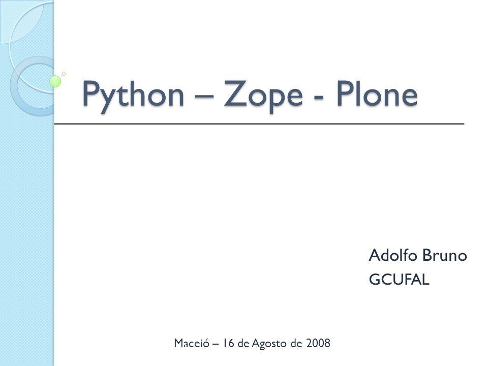 Python – Zope - Plone Adolfo Bruno GCUFAL _____________________________________________ Maceió – 16 de Agosto de 2008