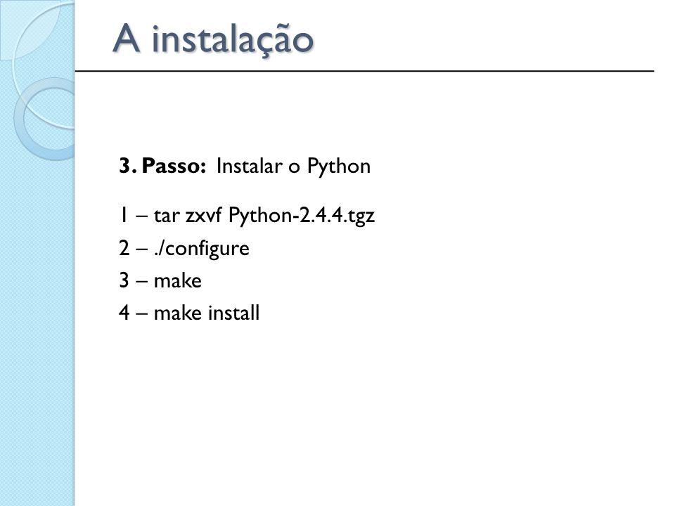 3. Passo: Instalar o Python 1 – tar zxvf Python-2.4.4.tgz 2 –./configure 3 – make 4 – make install ______________________________________________ A in