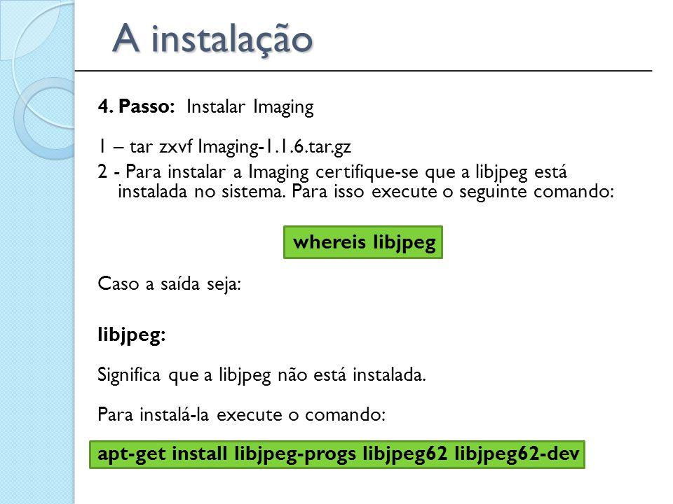 4. Passo: Instalar Imaging 1 – tar zxvf Imaging-1.1.6.tar.gz 2 - Para instalar a Imaging certifique-se que a libjpeg está instalada no sistema. Para i