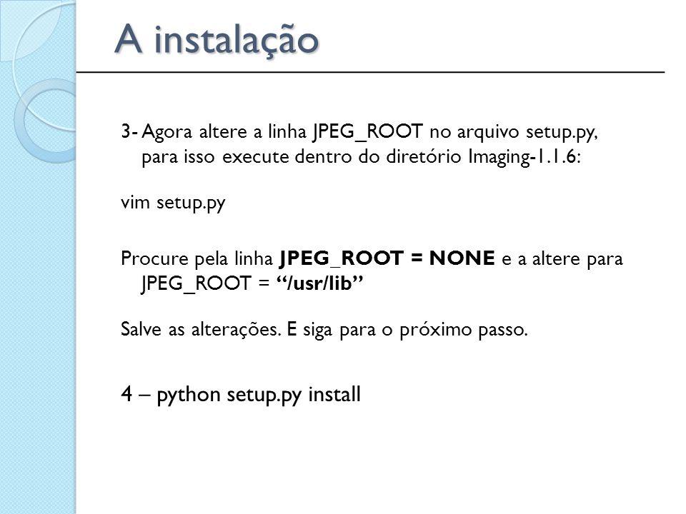 3- Agora altere a linha JPEG_ROOT no arquivo setup.py, para isso execute dentro do diretório Imaging-1.1.6: vim setup.py Procure pela linha JPEG_ROOT