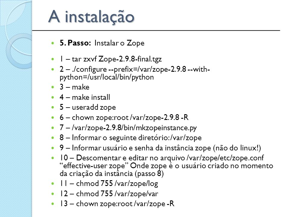5. Passo: Instalar o Zope 1 – tar zxvf Zope-2.9.8-final.tgz 2 –./configure --prefix=/var/zope-2.9.8 --with- python=/usr/local/bin/python 3 – make 4 –