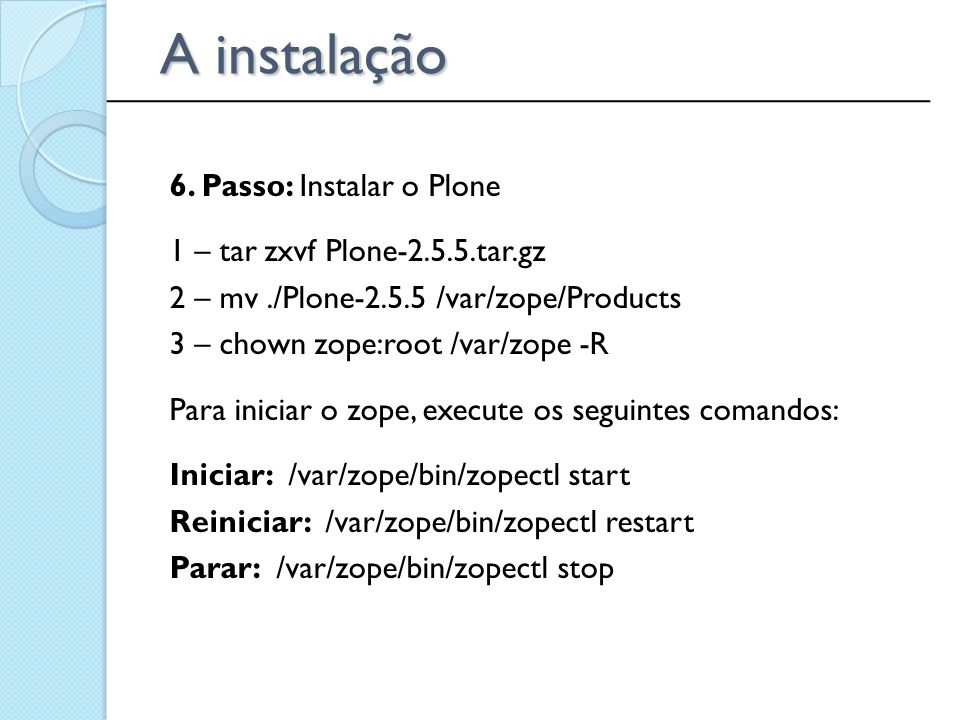 6. Passo: Instalar o Plone 1 – tar zxvf Plone-2.5.5.tar.gz 2 – mv./Plone-2.5.5 /var/zope/Products 3 – chown zope:root /var/zope -R Para iniciar o zope