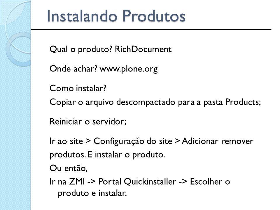 Qual o produto? RichDocument Onde achar? www.plone.org Como instalar? Copiar o arquivo descompactado para a pasta Products; Reiniciar o servidor; Ir a
