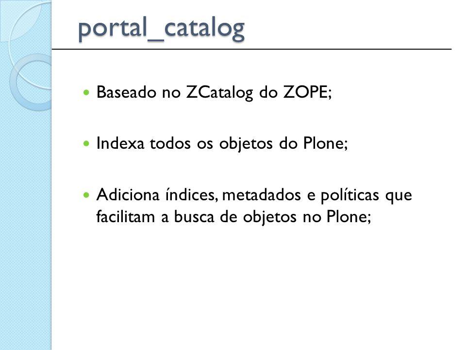 Baseado no ZCatalog do ZOPE; Indexa todos os objetos do Plone; Adiciona índices, metadados e políticas que facilitam a busca de objetos no Plone; ____