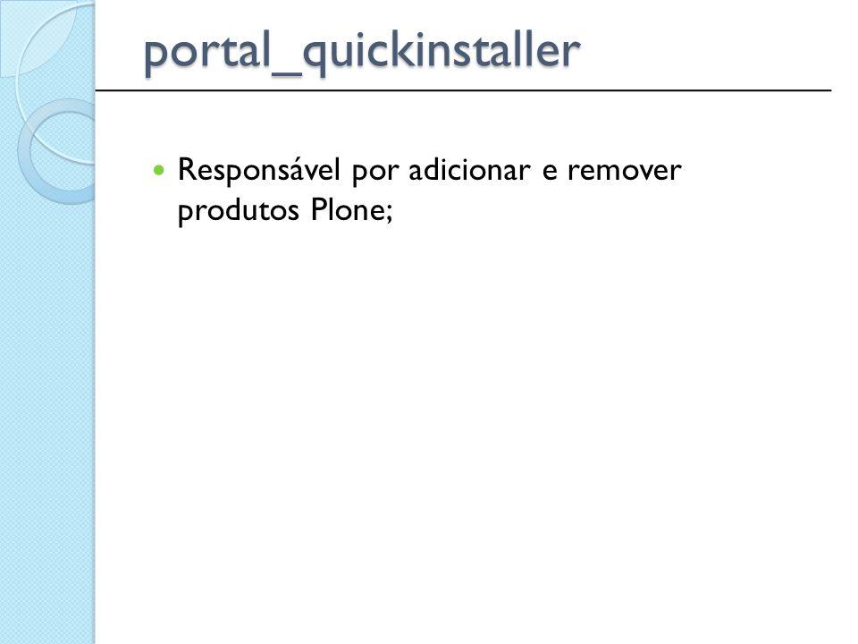 Responsável por adicionar e remover produtos Plone; ______________________________________________ portal_quickinstaller