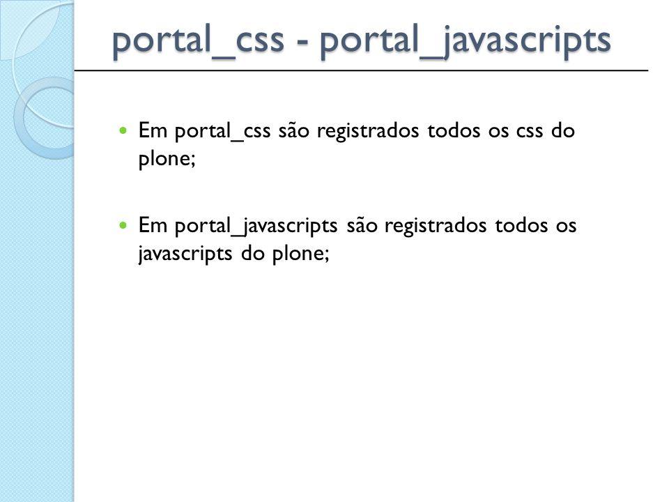 Em portal_css são registrados todos os css do plone; Em portal_javascripts são registrados todos os javascripts do plone; ____________________________
