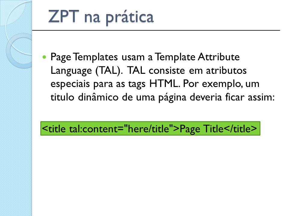 Page Templates usam a Template Attribute Language (TAL). TAL consiste em atributos especiais para as tags HTML. Por exemplo, um titulo dinâmico de uma