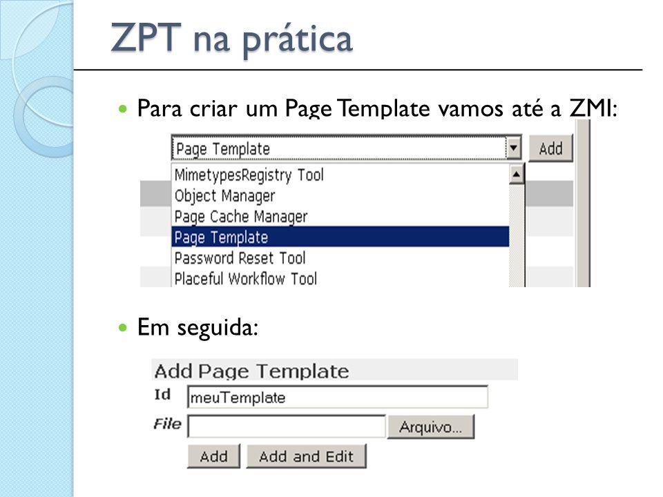 Para criar um Page Template vamos até a ZMI: Em seguida: ______________________________________________ ZPT na prática