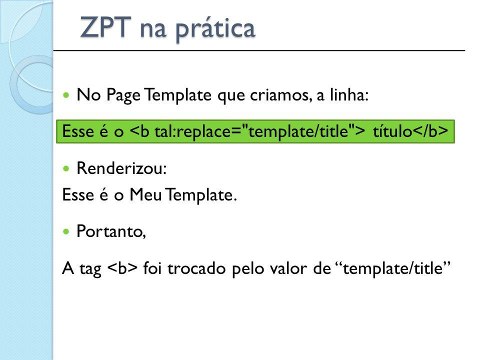 ______________________________________________ ZPT na prática No Page Template que criamos, a linha: Esse é o título Renderizou: Esse é o Meu Template