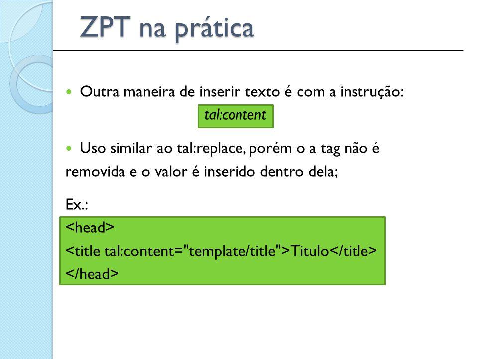 ______________________________________________ ZPT na prática Outra maneira de inserir texto é com a instrução: tal:content Uso similar ao tal:replace