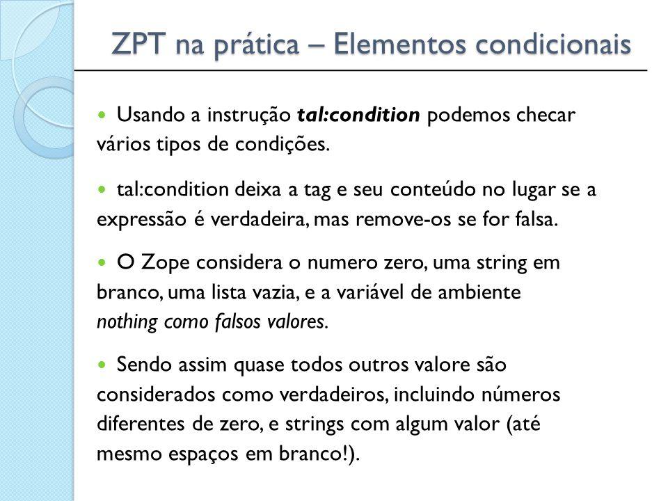 ______________________________________________ ZPT na prática – Elementos condicionais Usando a instrução tal:condition podemos checar vários tipos de