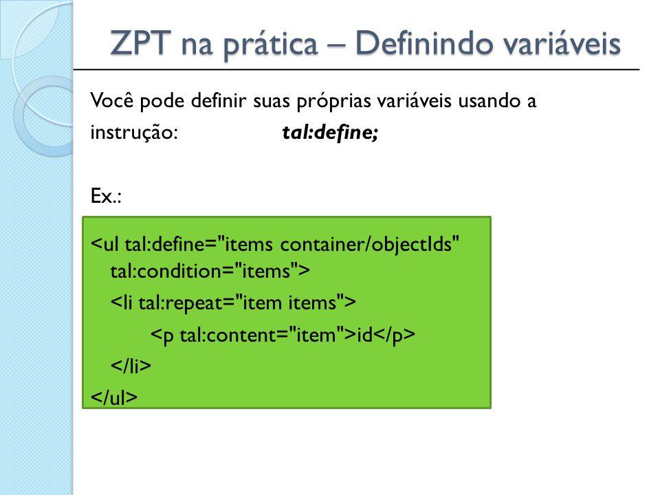 ______________________________________________ ZPT na prática – Definindo variáveis Você pode definir suas próprias variáveis usando a instrução: tal: