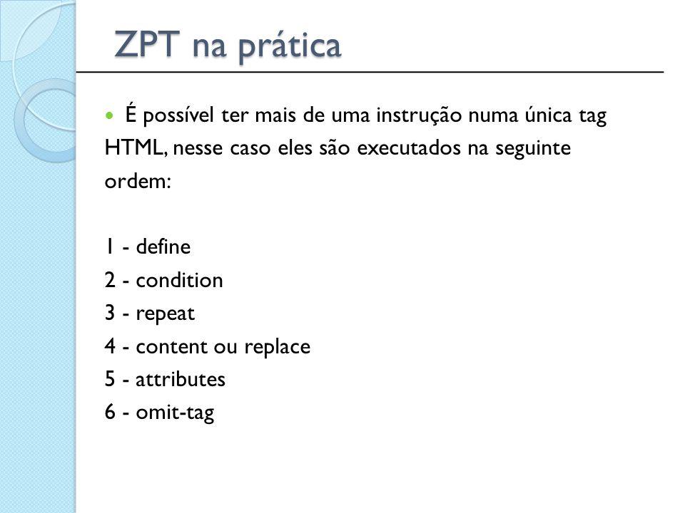 ______________________________________________ ZPT na prática É possível ter mais de uma instrução numa única tag HTML, nesse caso eles são executados