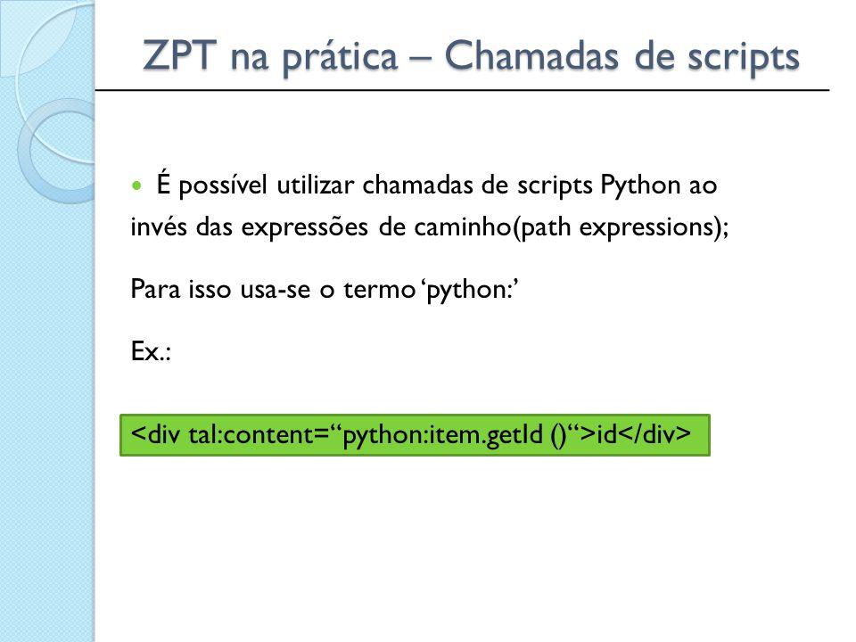 ______________________________________________ ZPT na prática – Chamadas de scripts É possível utilizar chamadas de scripts Python ao invés das expres