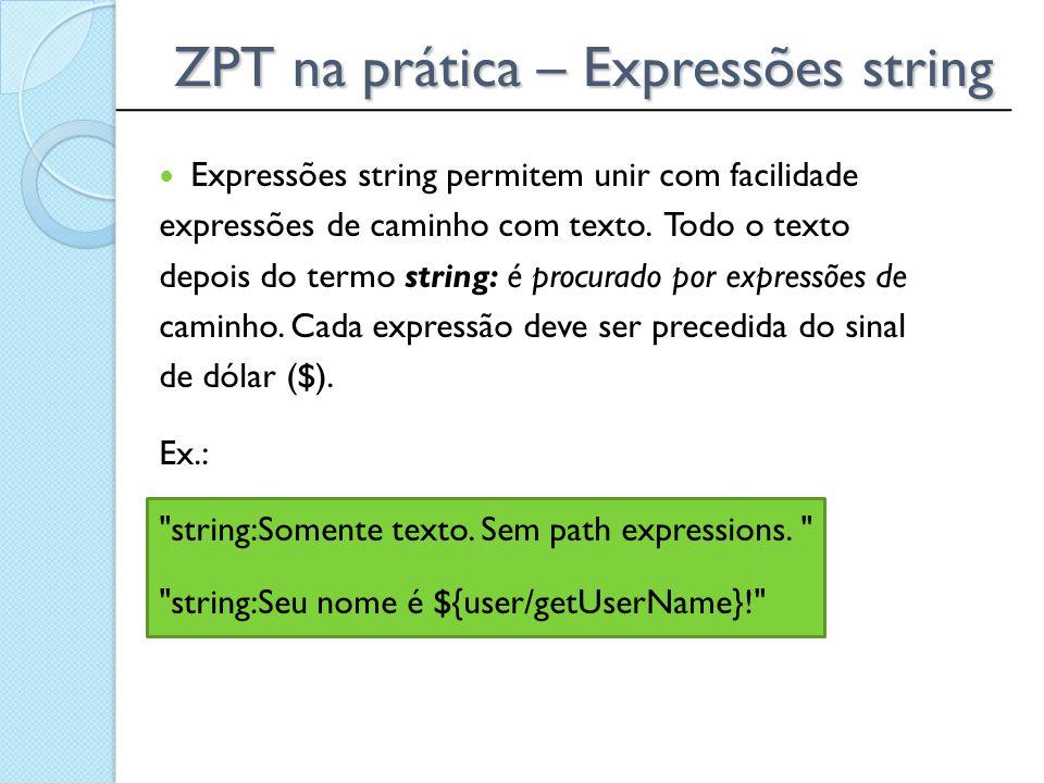 ______________________________________________ ZPT na prática – Expressões string Expressões string permitem unir com facilidade expressões de caminho