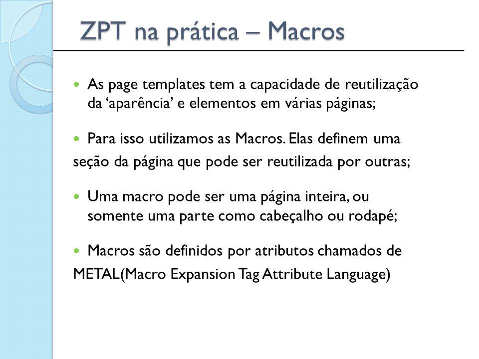 ______________________________________________ ZPT na prática – Macros As page templates tem a capacidade de reutilização da 'aparência' e elementos e
