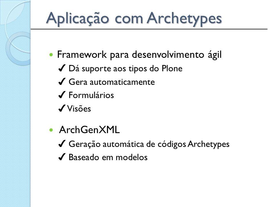 Aplicação com Archetypes Framework para desenvolvimento ágil ✔ Dá suporte aos tipos do Plone ✔ Gera automaticamente ✔ Formulários ✔ Visões ArchGenXML