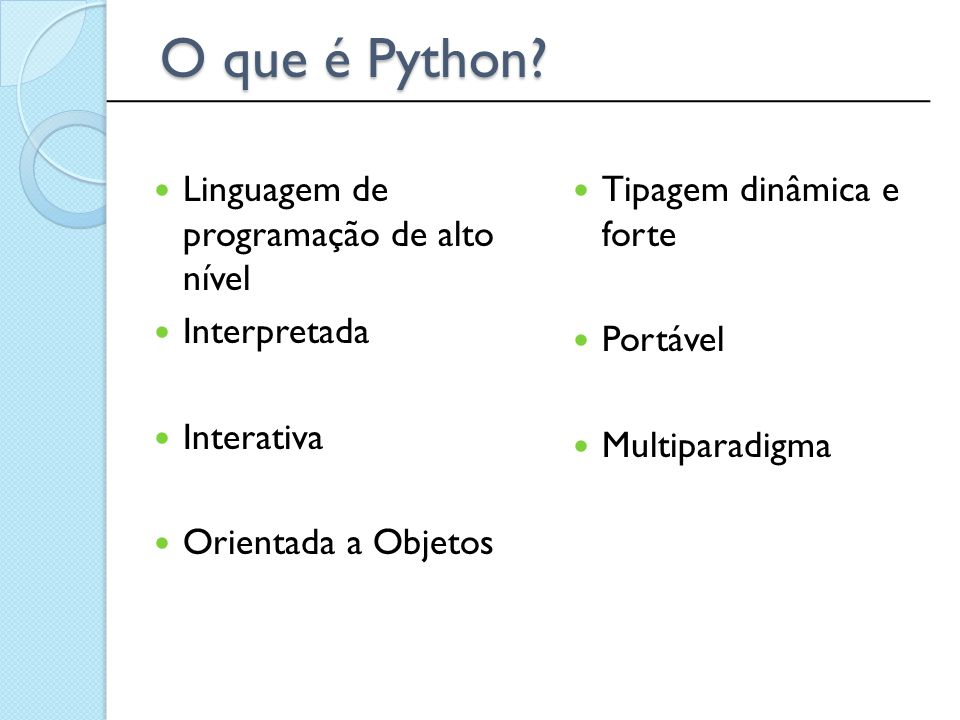 Linguagem de programação de alto nível Interpretada Interativa Orientada a Objetos Tipagem dinâmica e forte Portável Multiparadigma O que é Python? __
