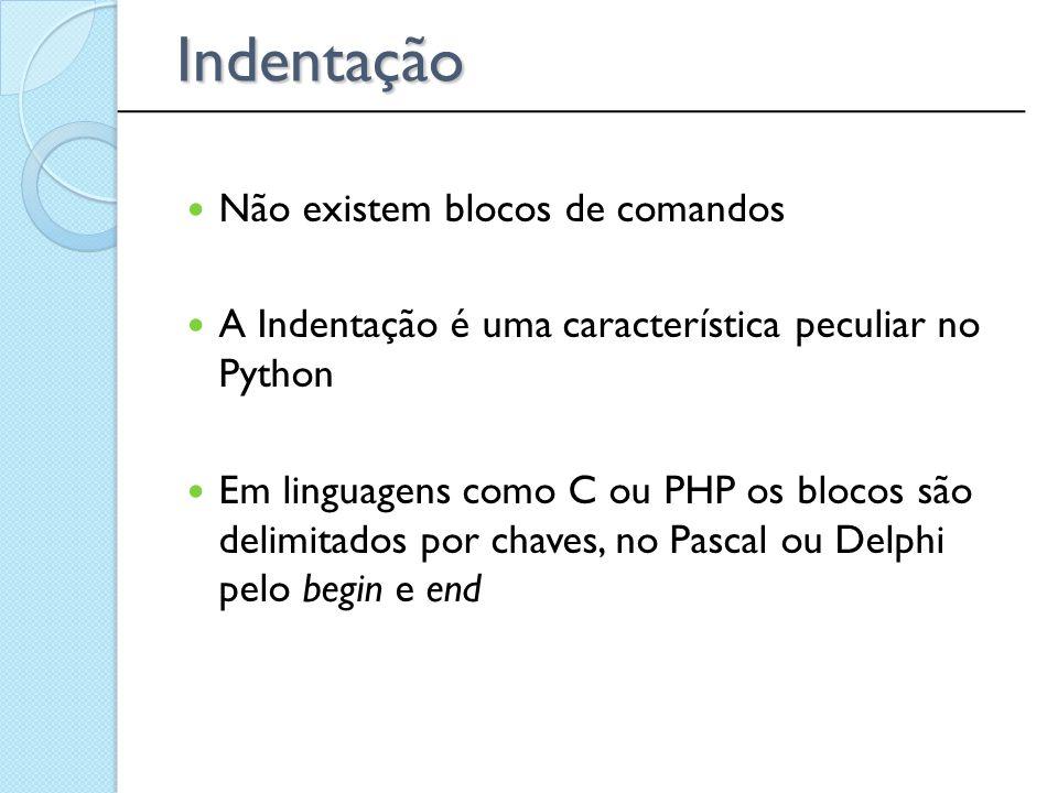 Indentação Não existem blocos de comandos A Indentação é uma característica peculiar no Python Em linguagens como C ou PHP os blocos são delimitados p