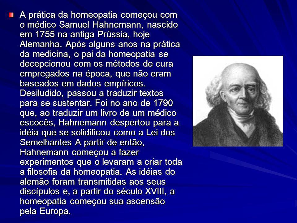 A prática da homeopatia começou com o médico Samuel Hahnemann, nascido em 1755 na antiga Prússia, hoje Alemanha. Após alguns anos na prática da medici