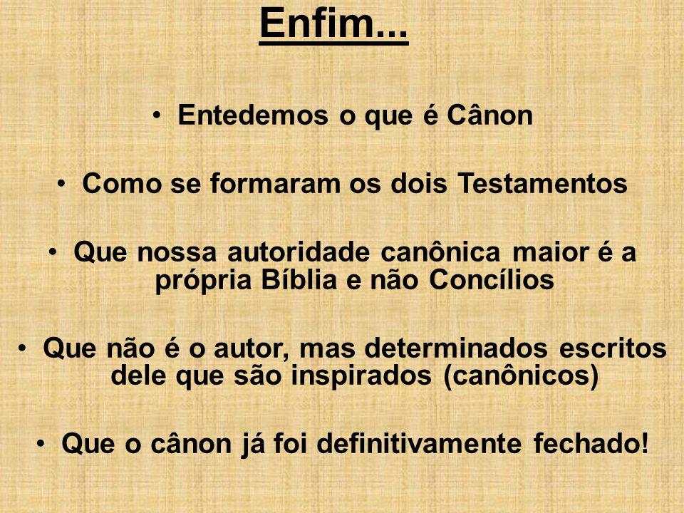 Enfim... Entedemos o que é Cânon Como se formaram os dois Testamentos Que nossa autoridade canônica maior é a própria Bíblia e não Concílios Que não é