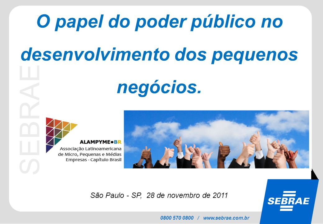 SEBRAE 0800 570 0800 / www.sebrae.com.br O papel do poder público no desenvolvimento dos pequenos negócios. São Paulo - SP, 28 de novembro de 2011