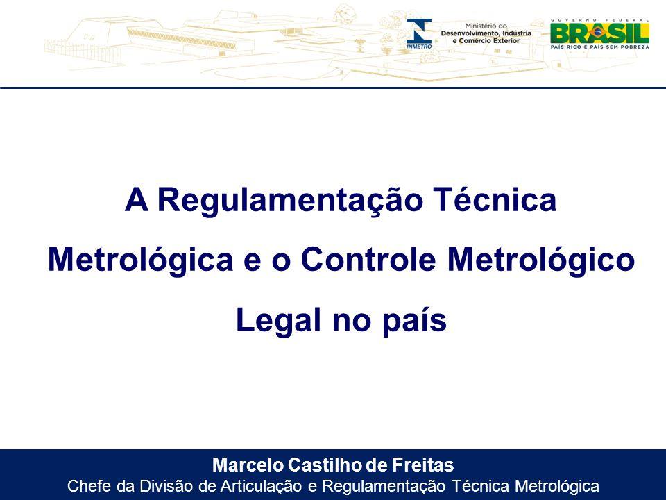 Marcelo Castilho de Freitas Chefe da Divisão de Articulação e Regulamentação Técnica Metrológica A Regulamentação Técnica Metrológica e o Controle Met