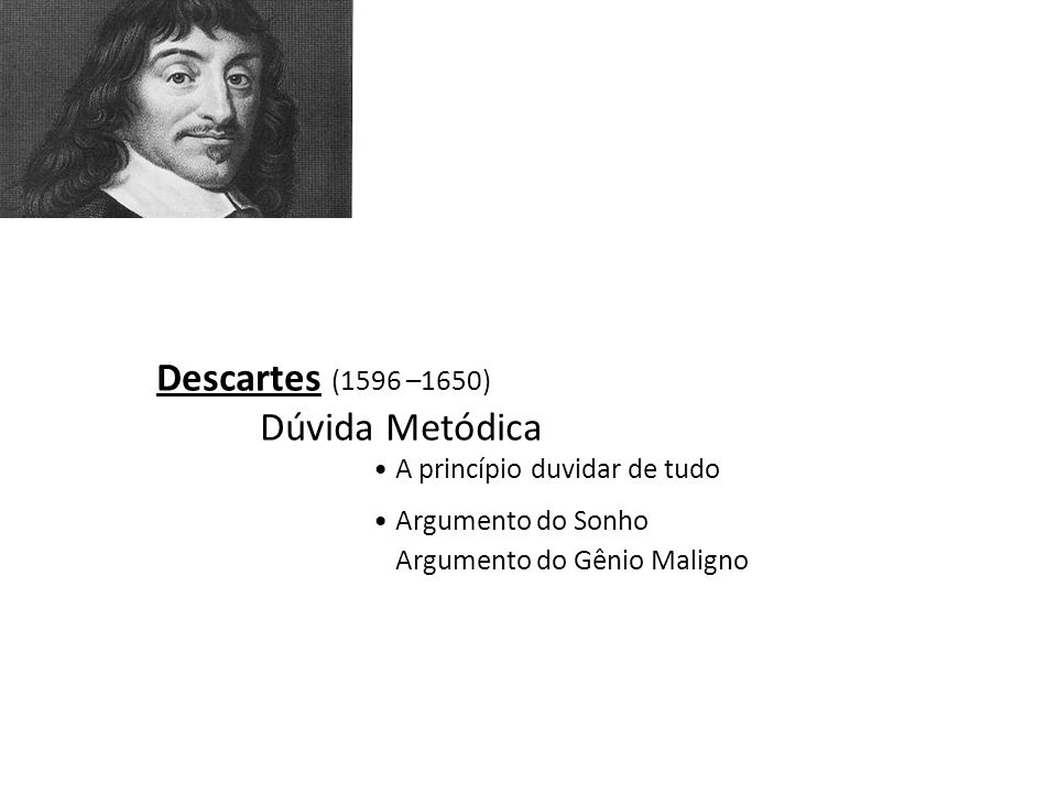 Descartes (1596 –1650) Dúvida Metódica A princípio duvidar de tudo Argumento do Sonho Argumento do Gênio Maligno