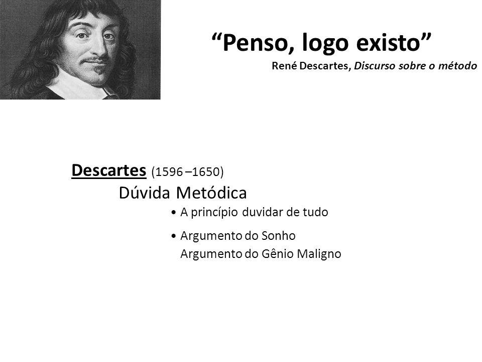 Penso, logo existo René Descartes, Discurso sobre o método Descartes (1596 –1650) Dúvida Metódica A princípio duvidar de tudo Argumento do Sonho Argumento do Gênio Maligno