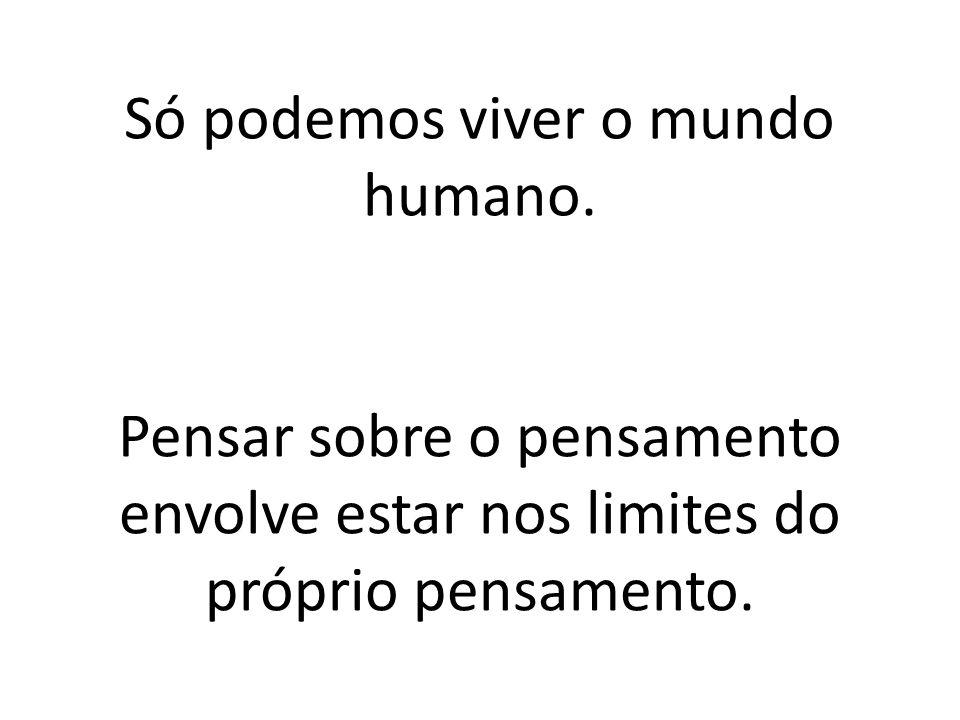 Só podemos viver o mundo humano.