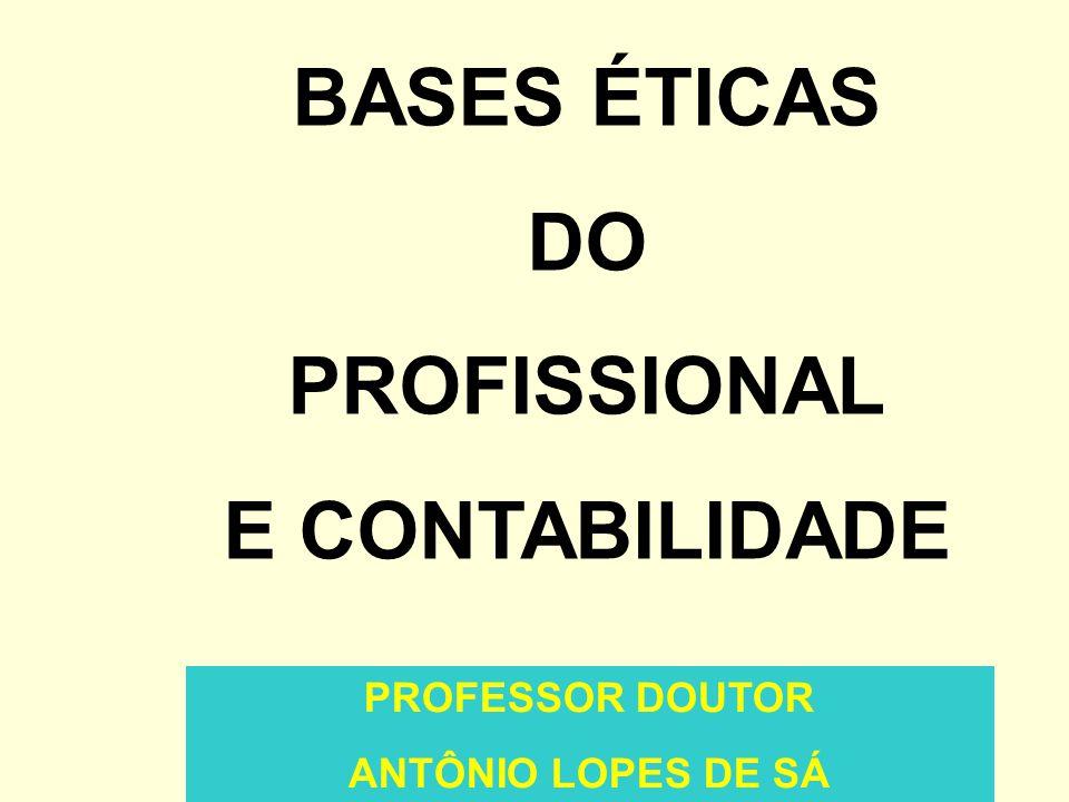 PROFESSOR DOUTOR ANTÔNIO LOPES DE SÁ BASES ÉTICAS DO PROFISSIONAL E CONTABILIDADE