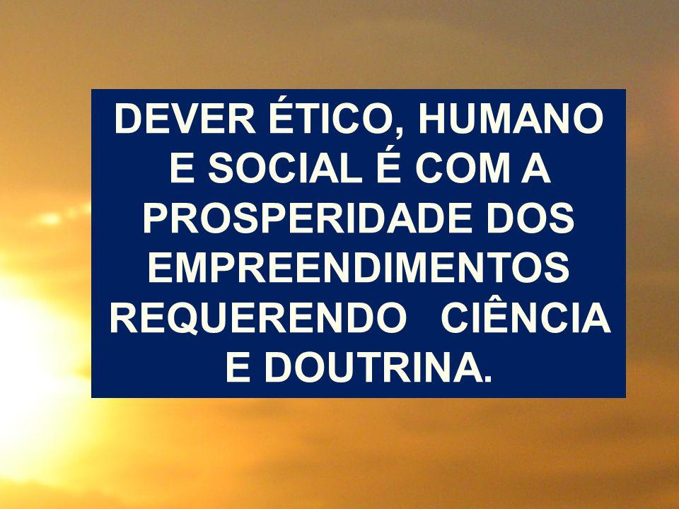 DEVER ÉTICO, HUMANO E SOCIAL É COM A PROSPERIDADE DOS EMPREENDIMENTOS REQUERENDO CIÊNCIA E DOUTRINA.