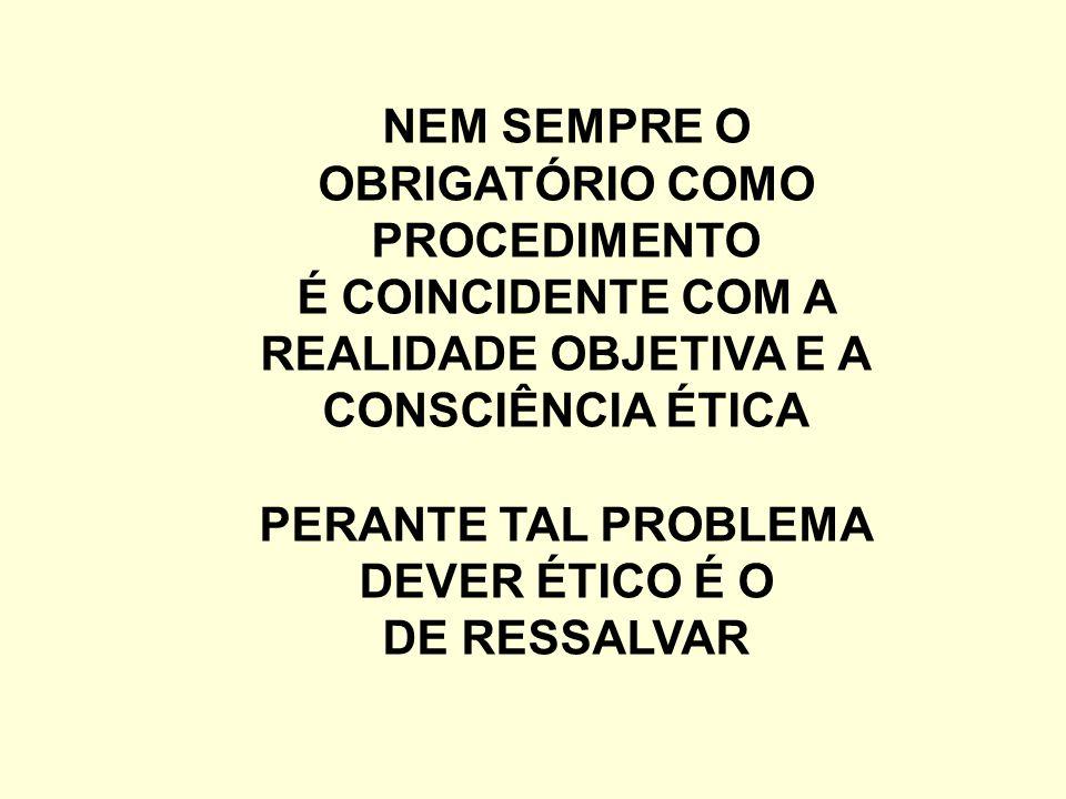 NEM SEMPRE O OBRIGATÓRIO COMO PROCEDIMENTO É COINCIDENTE COM A REALIDADE OBJETIVA E A CONSCIÊNCIA ÉTICA PERANTE TAL PROBLEMA DEVER ÉTICO É O DE RESSALVAR