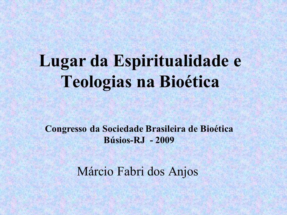 Lugar da Espiritualidade e Teologias na Bioética Márcio Fabri dos Anjos Congresso da Sociedade Brasileira de Bioética Búsios-RJ - 2009