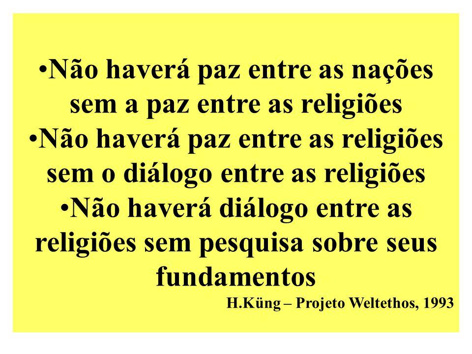 Não haverá paz entre as nações sem a paz entre as religiões Não haverá paz entre as religiões sem o diálogo entre as religiões Não haverá diálogo entre as religiões sem pesquisa sobre seus fundamentos H.Küng – Projeto Weltethos, 1993